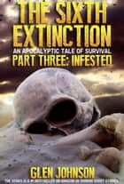 The Sixth Extinction. Part Three: Infested - The Sixth Extinction, #3 ebook by Glen Johnson