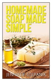 Homemade Soap Made Simple ebook by Jennifer Stepanik