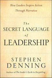The Secret Language of Leadership - How Leaders Inspire Action Through Narrative ebook by Stephen Denning