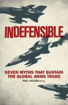 Indefensible - Seven Myths that Sustain the Global Arms Trade ebook by Paul Holden, Bridget Conley-Zilkic, Alex de Waal,...