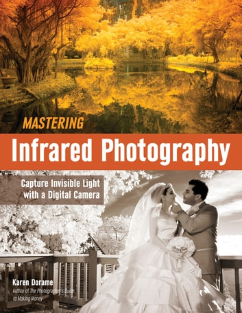 Mastering Infrared Photography - Capture Invisible Light with A Digital Camera eBook by Karen Dorame