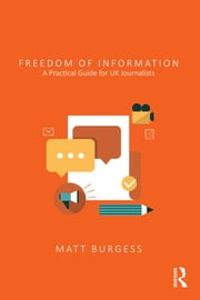 Freedom of Information - A Practical Guide for UK Journalists ebook by Matthew Burgess