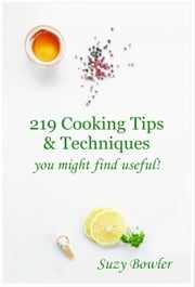 219 Cooking Tips & Techniques You Might Find Useful! ebook by Suzy Bowler