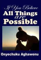 If You Believe All Things Are Possible ebook by Onyechuku Aghawenu Ph.D