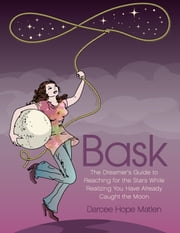 Bask. The Dreamer's Guide to Reaching for the Stars While Realizing You Have Already Caught the Moon ebook by Darcee Hope Matlen