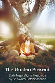 The Golden Present: Daily Inspirational Readings by Sri Swami Satchidananda ebook by Satchidananda, Swami