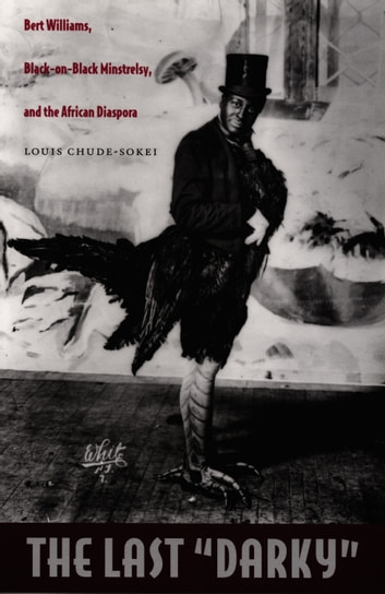 "The Last ""Darky"" - Bert Williams, Black-on-Black Minstrelsy, and the African Diaspora ebook by Louis Chude-Sokei"