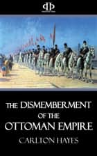 The Dismemberment of the Ottoman Empire ebook by Carlton Hayes