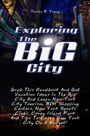 Exploring The Big City - Grab This Handbook And Get Vacation Ideas In The Big City And Learn New York City Tourism, Best Shopping Centers, New York Sports Clubs, Coney Island Park And Tips To Enjoy New York City On A Budget! ebook by Teresa R. Young