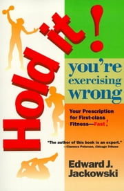 Hold It! You're Exercizing Wrong - Your Prescription for First-Class Fitness Fast ebook by Ph.D. Edward Jackowski, Ph.D.