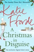 A Christmas in Disguise (A romantic short story perfect for Christmas) eBook by Katie Fforde
