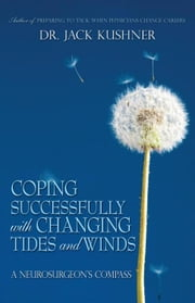 Coping Successfully with Changing Tides and Winds - A Neurosurgeon's Compass ebook by Dr. Jack Kushner