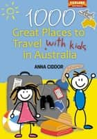 1000 Great Places to Travel with Kids in Australia ebook by Anna Ciddor