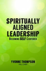 Spiritually Aligned Leadership - Becoming SELF Centered ebook by Yvonne Thompson, MA, CHRP