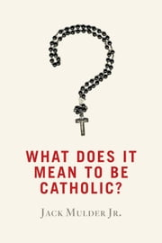 What Does It Mean to Be Catholic? ebook by Jack Mulder Jr.