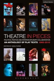 Theatre in Pieces: Politics, Poetics and Interdisciplinary Collaboration - An Anthology of Play Texts 1966 - 2010 ebook by Anna Furse