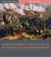 Official Records of the Union and Confederate Armies: General Robert E. Lees Account of the Battle of Fredericksburg ebook by Robert E. Lee
