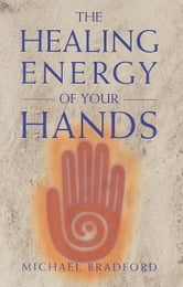 The Healing Energy of Your Hands ebook by Michael Bradford