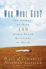 Who Made God? - And Answers to Over 100 Other Tough Questions of Faith ebook by Ravi Zacharias,Norman L. Geisler