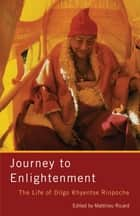 Journey to Enlightenment - The Life of Dilgo Khyentse Rinpoche ebook by Matthieu Ricard