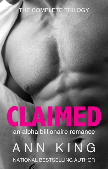 Claimed: The Complete Trilogy (An Alpha Billionaire Romance) (The Claimed Trilogy) ebook by Ann King