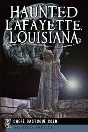 Haunted Lafayette, Louisiana ebook by Chere Dastugue Coen