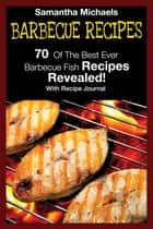 Barbecue Recipes: 70 Of The Best Ever Barbecue Fish Recipes...Revealed! (With Recipe Journal) ebook by Samantha Michaels