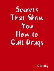 Secrets That Show You How to Quit Drugs ebook by R Shelby
