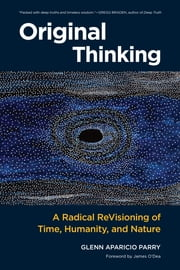Original Thinking - A Radical Revisioning of Time, Humanity, and Nature ebook by Glenn Aparicio Parry,James O'Dea