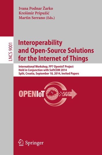 Interoperability and Open-Source Solutions for the Internet of Things - International Workshop, FP7 OpenIoT Project, Held in Conjunction with SoftCOM 2014, Split, Croatia, September 18, 2014, Invited Papers ebook by