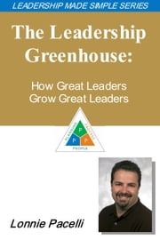 The Leadership Made Simple Series: The Leadership Greenhouse: How Great Leaders Grow Great Leaders ebook by Lonnie Pacelli