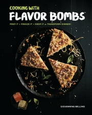 Cooking with Flavor Bombs - Prep It, Freeze It, Drop It . . . Transform Dinner! ebook by Giovannina Bellino