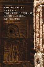 Corporeality in Early Twentieth-Century Latin American Literature - Body Articulations ebook by B. Willis