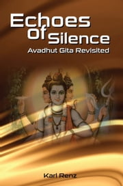 Echoes of Silence- Avadhut Gita Revisited ebook by Karl Renz
