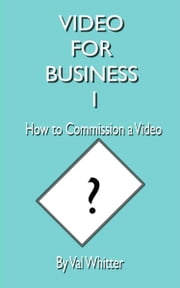 Video for Business 1 How to Commission a Video ebook by Val Whitter