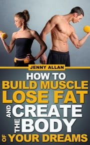 How To Build Muscle Lose Fat and Create The Body of Your Dreams ebook by Jenny Allan