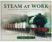 Steam at Work - Preserved Industrial Locomotives ebook by Fred  Kerr