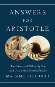 Answers for Aristotle - How Science and Philosophy Can Lead Us to A More Meaningful Life ebook by Massimo Pigliucci