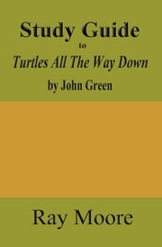 Study Guide to Turtles All The Way Down by John Green ebook by Ray Moore