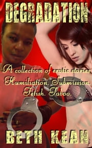 Degradation: A collection of erotic stories - Humiliation - Submission - Fetish - Taboo ebook by Beth Kean