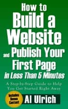 How to Build a Website and Publish Your First Page in Less Than 5 Minutes: A Step-by-Step Guide to Help You Get Started Right Away ebook by Albert B Ulrich III
