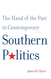 The Hand of the Past in Contemporary Southern Politics ebook by Mr. James M. Glaser