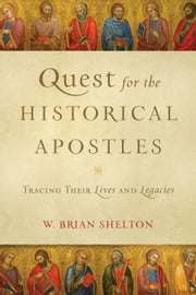 Quest for the Historical Apostles - Tracing Their Lives and Legacies ebook by W. Brian Shelton