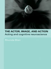 The Actor, Image, and Action - Acting and Cognitive Neuroscience ebook by Rhonda Blair