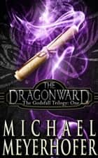 The Dragonward - The Godsfall Trilogy, #1 ebook by Michael Meyerhofer