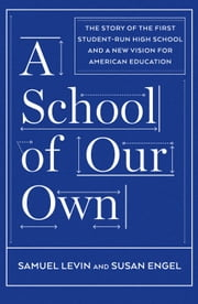 A School of Our Own - The Story of the First Student-Run High School and a New Vision for American Education ebook by Samuel Levin,Susan Engel
