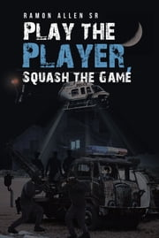 Play the Player, Squash the Game ebook by Ramon Allen Sr.