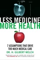 Less Medicine, More Health - 7 Assumptions That Drive Too Much Medical Care ebook by Gilbert Welch