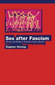 Sex after Fascism: Memory and Morality in Twentieth-Century Germany ebook by Herzog, Dagmar