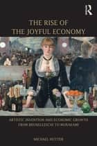 The Rise of the Joyful Economy - Artistic invention and economic growth from Brunelleschi to Murakami ebook by Michael Hutter